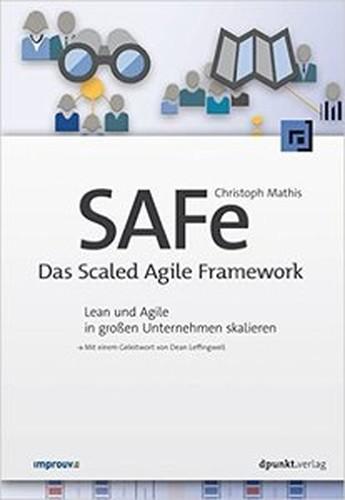 SAFe  Das Scaled Agile Framework: Lean und Agile in großen Unternehmen skalieren