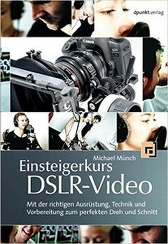 Einsteigerkurs DSLRVideo: Mit der richtigen Ausrüstung, Technik und Vorbereitung zum perfekten Dreh und Schnitt