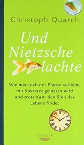 Und Nietzsche lachte: Wie man sich mit Platon verliebt, mit Sokrates gelassen wird und trotz Kant den Sinn des Lebens findet