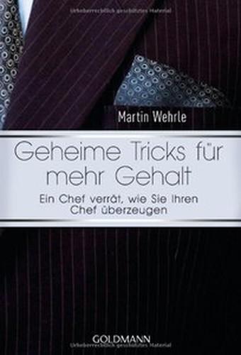 Martin Wehrle Geheime Tricks für mehr Gehalt: Ein Chef verrät, wie Sie Ihren Chef überzeugen