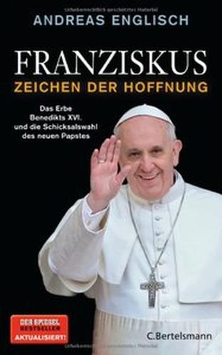 Andreas Englisch Franziskus Zeichen der Hoffnung: Vom Erbe Benedikts XVI. zur Revolution im Vatikan
