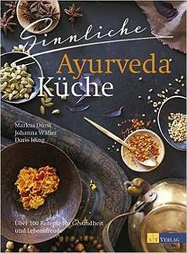 Sinnliche Ayurvedaküche: Über 100 Rezepte für Gesundheit und Lebensfreude
