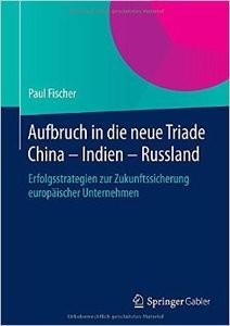 Aufbruch in die neue Triade China Indien Russland: Erfolgsstrategien zur Zukunftssicherung europäischer Unternehmen