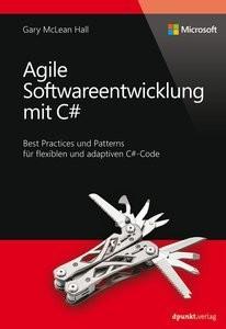 Agile Softwareentwicklung mit C#: Best Practices und Patterns für flexiblen und adaptiven C#Code
