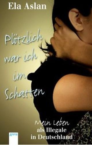 Ela Aslan Plötzlich war ich im Schatten: Mein Leben als Illegale in Deutschland